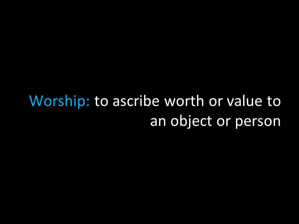 Worship: to ascribe worth or value to an object or person