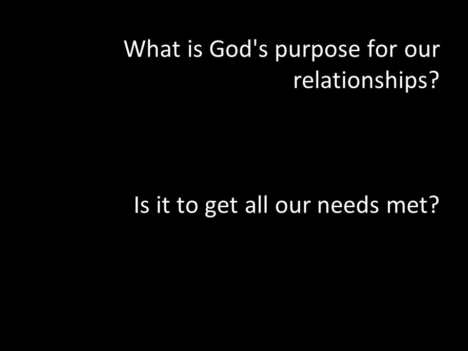 What is God s purpose for our relationships Is it to get all our needs met