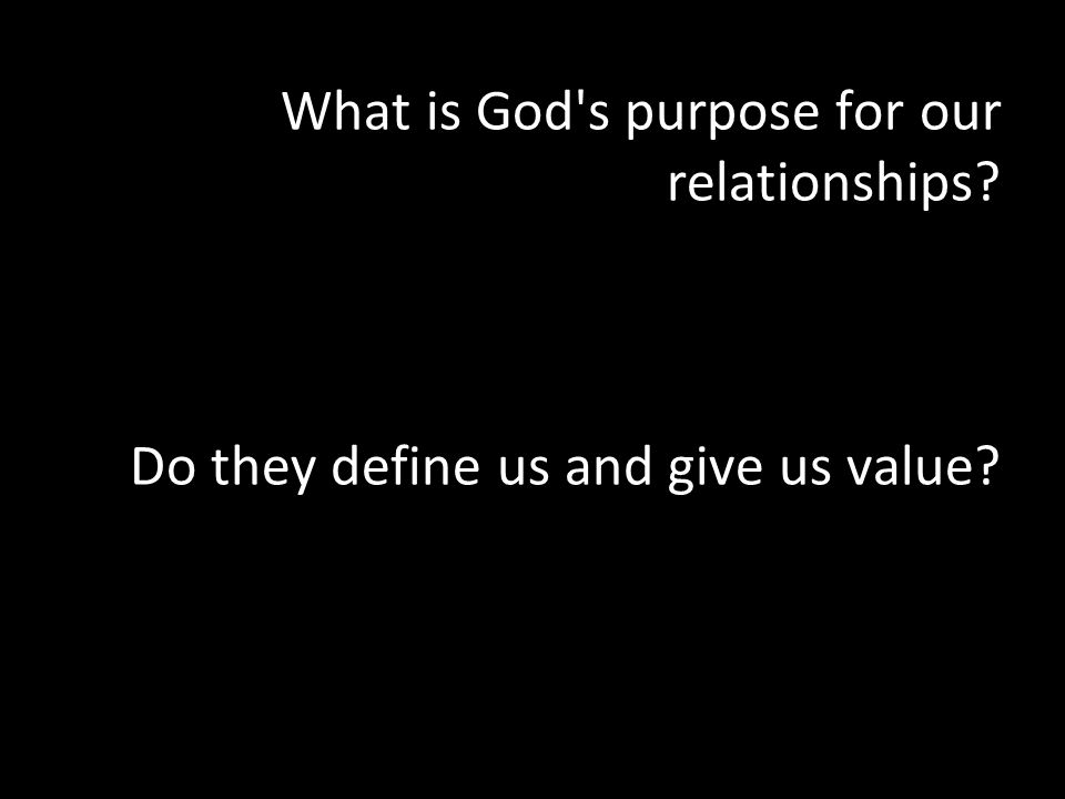 What is God s purpose for our relationships Do they define us and give us value