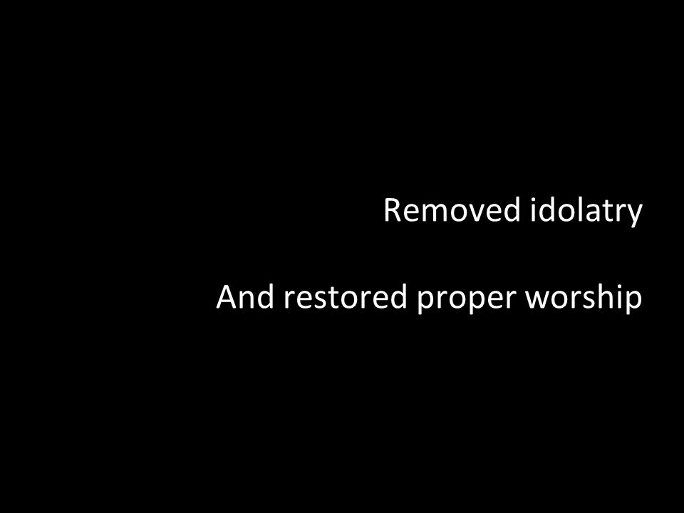 Removed idolatry And restored proper worship
