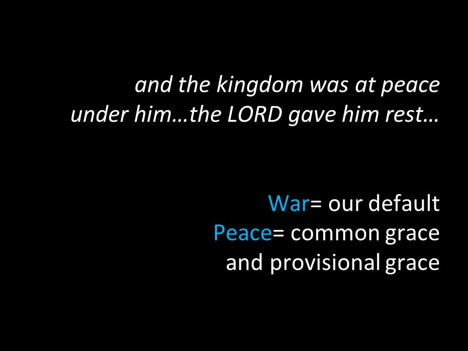 and the kingdom was at peace under him…the LORD gave him rest… War= our default Peace= common grace and provisional grace