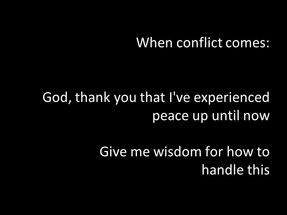 When conflict comes: God, thank you that I ve experienced peace up until now Give me wisdom for how to handle this