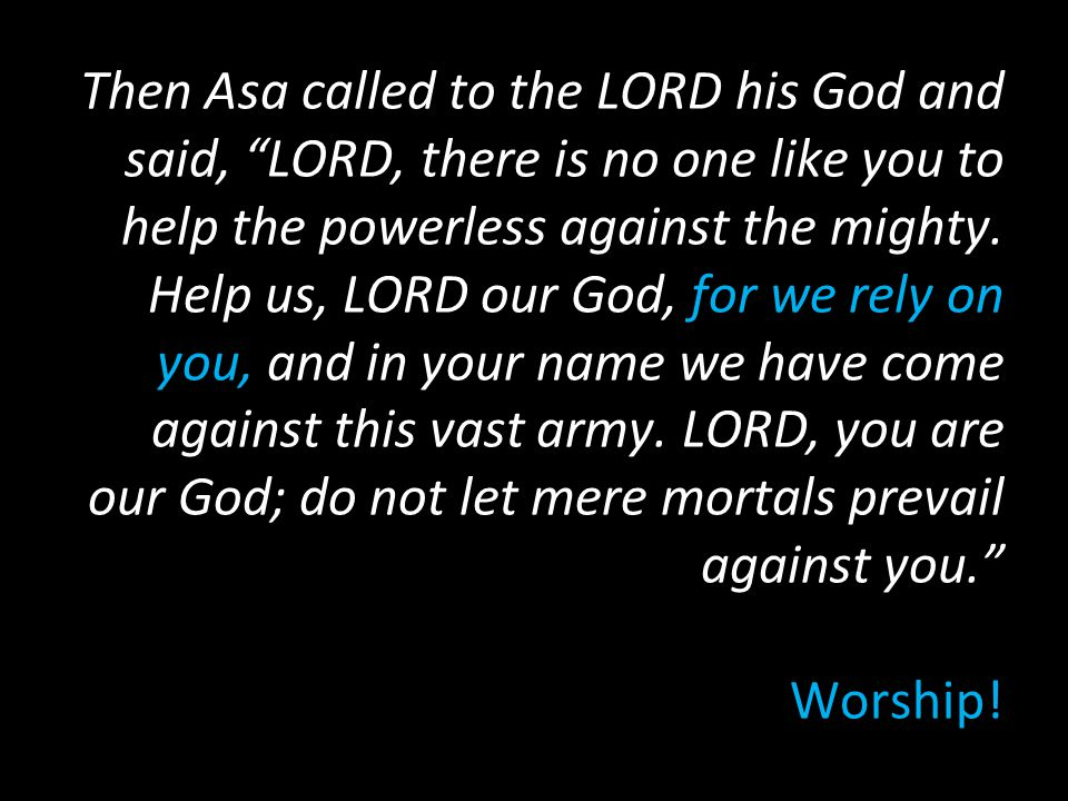Then Asa called to the LORD his God and said, LORD, there is no one like you to help the powerless against the mighty.