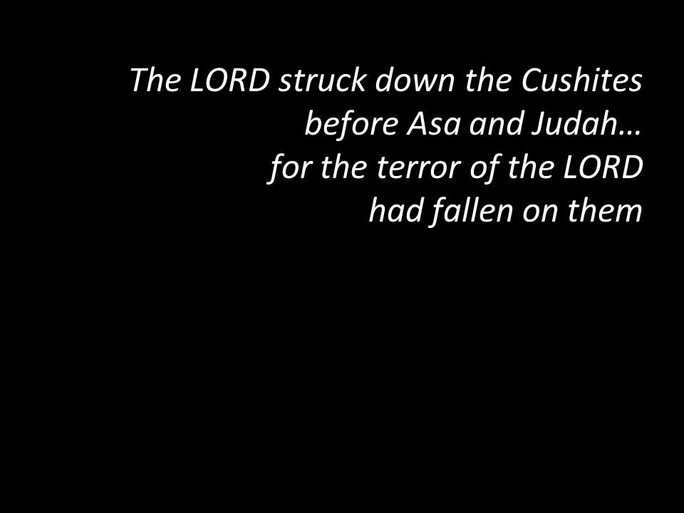 The LORD struck down the Cushites before Asa and Judah… for the terror of the LORD had fallen on them