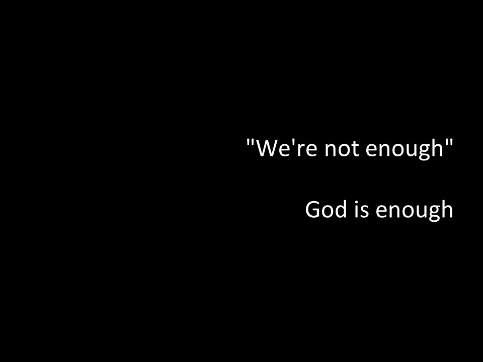 We re not enough God is enough