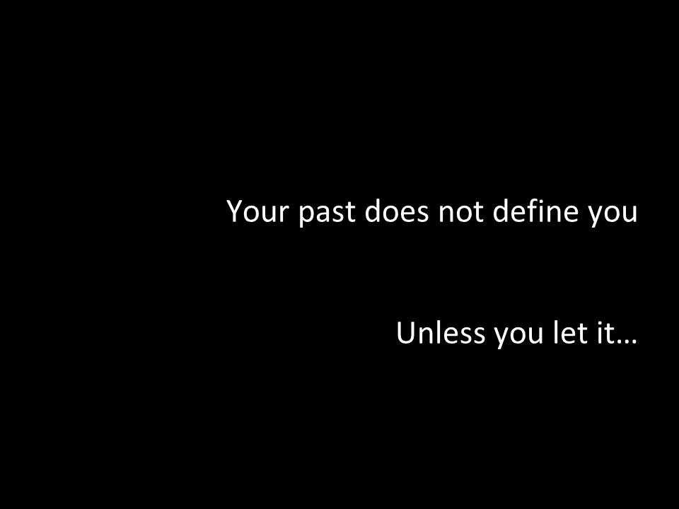 Your past does not define you Unless you let it…