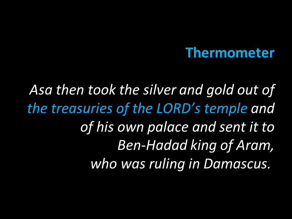 Thermometer Asa then took the silver and gold out of the treasuries of the LORD's temple and of his own palace and sent it to Ben-Hadad king of Aram, who was ruling in Damascus.