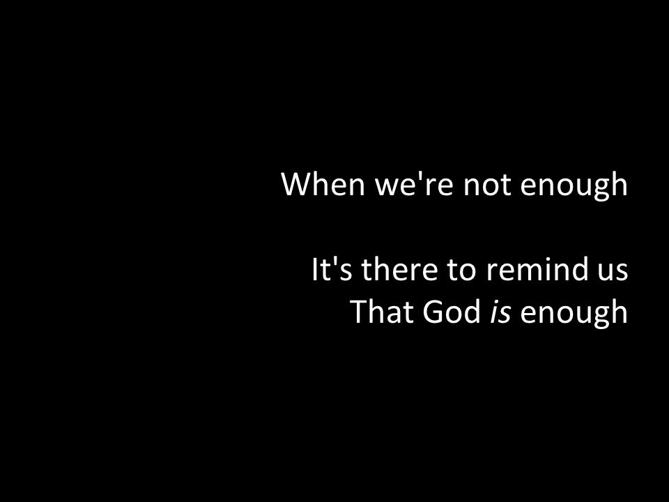 When we re not enough It s there to remind us That God is enough