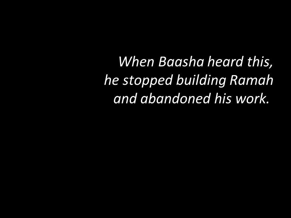 When Baasha heard this, he stopped building Ramah and abandoned his work.
