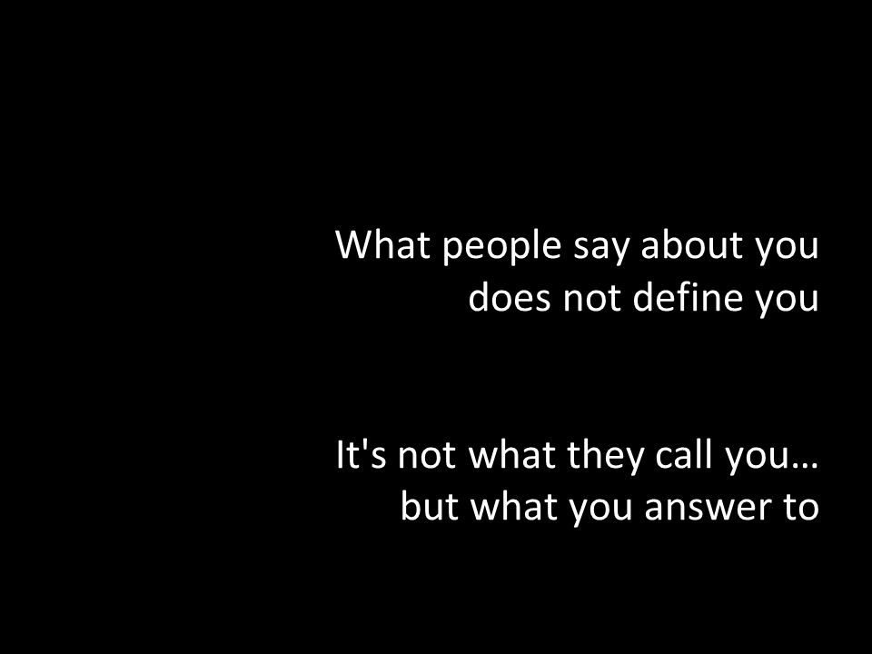 What people say about you does not define you It s not what they call you… but what you answer to