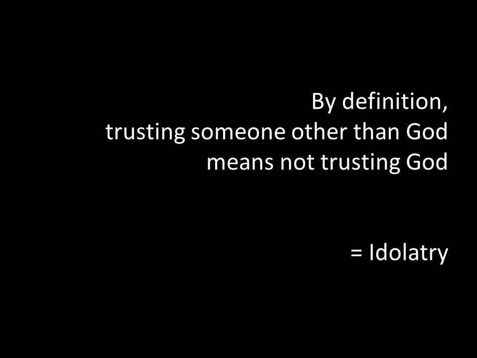 By definition, trusting someone other than God means not trusting God = Idolatry