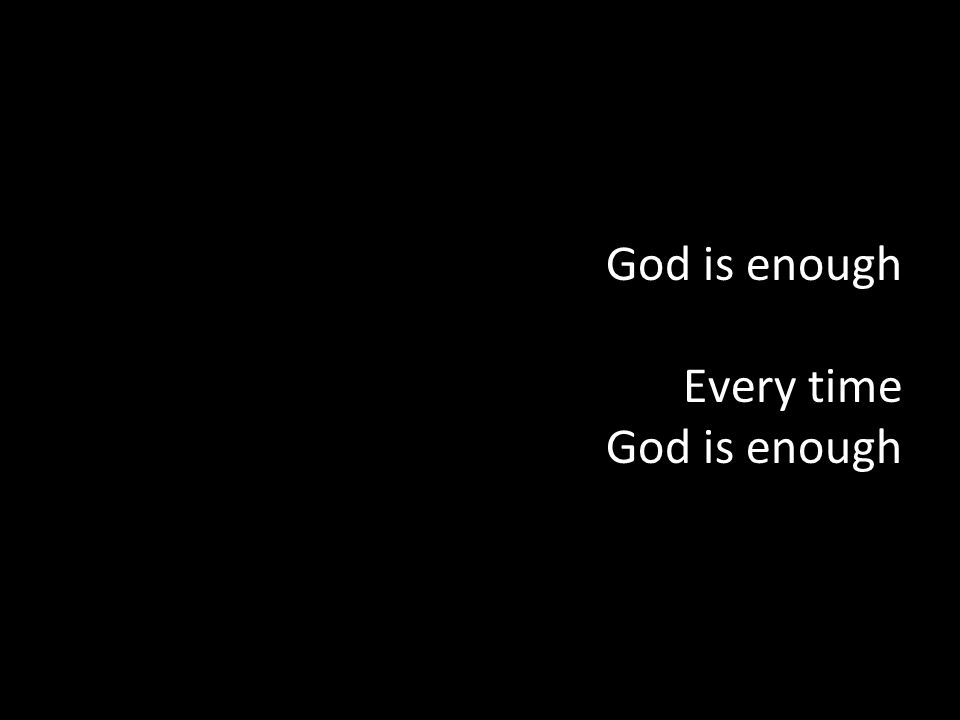 God is enough Every time God is enough