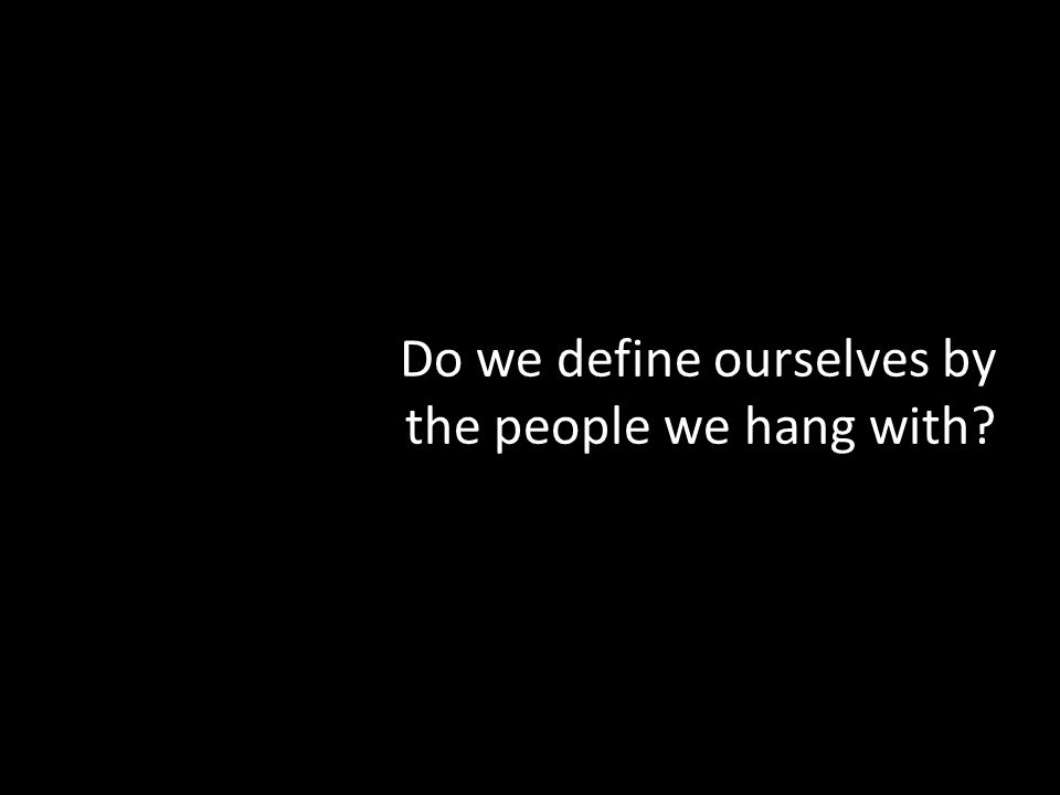 Do we define ourselves by the people we hang with