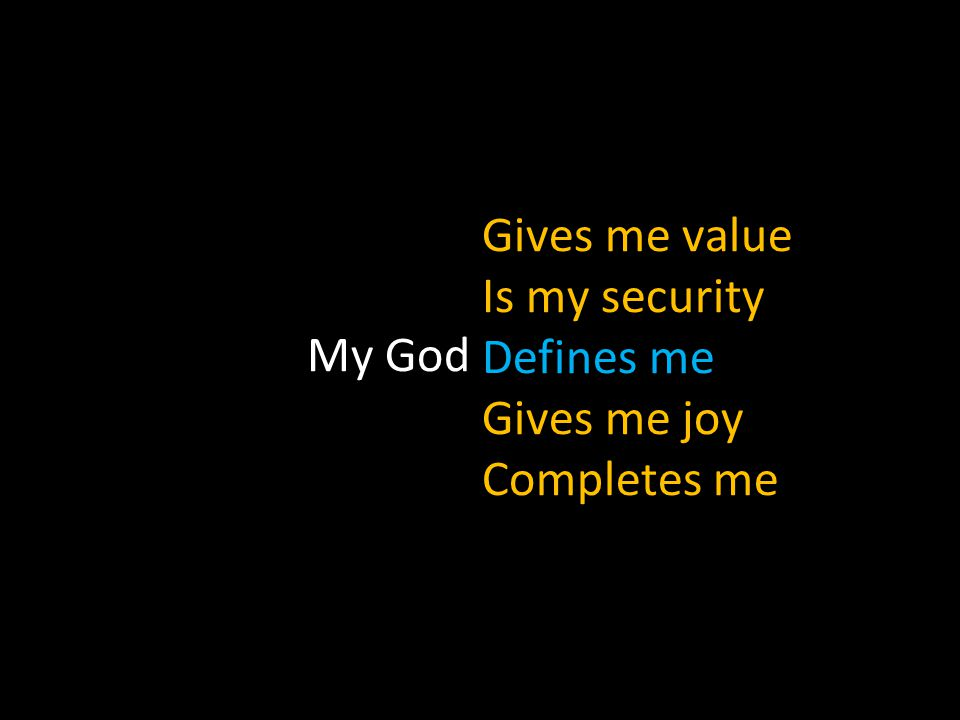 My God Gives me value Is my security Defines me Gives me joy Completes me