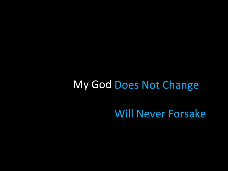 My God Does Not Change Will Never Forsake