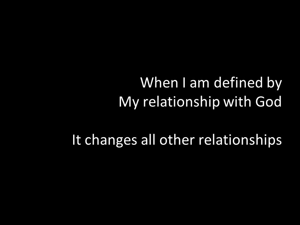 When I am defined by My relationship with God It changes all other relationships
