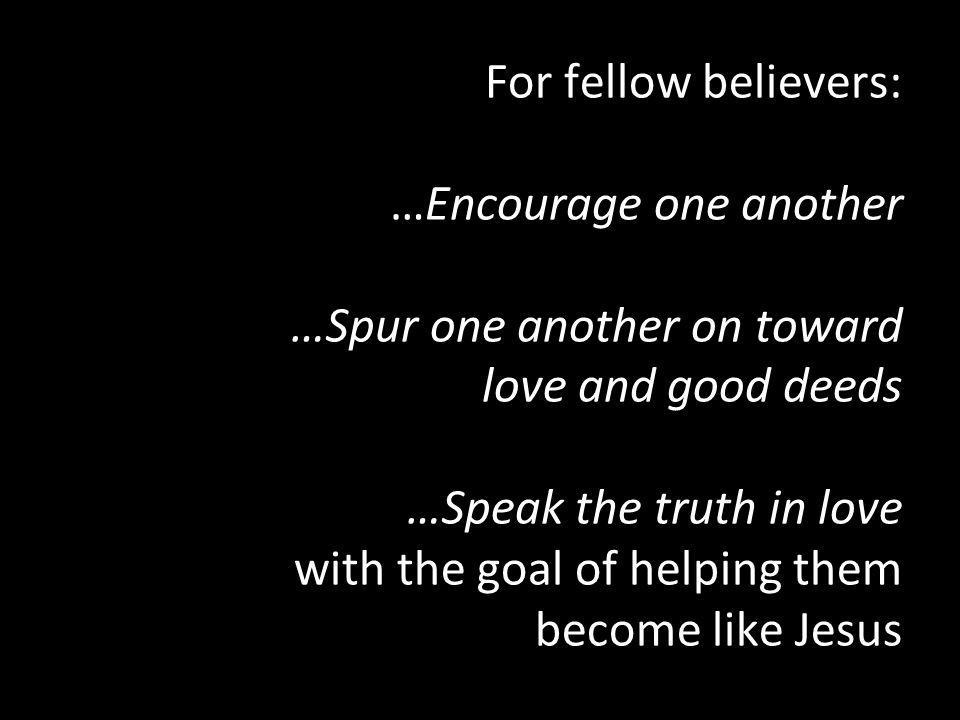 For fellow believers: …Encourage one another …Spur one another on toward love and good deeds …Speak the truth in love with the goal of helping them become like Jesus