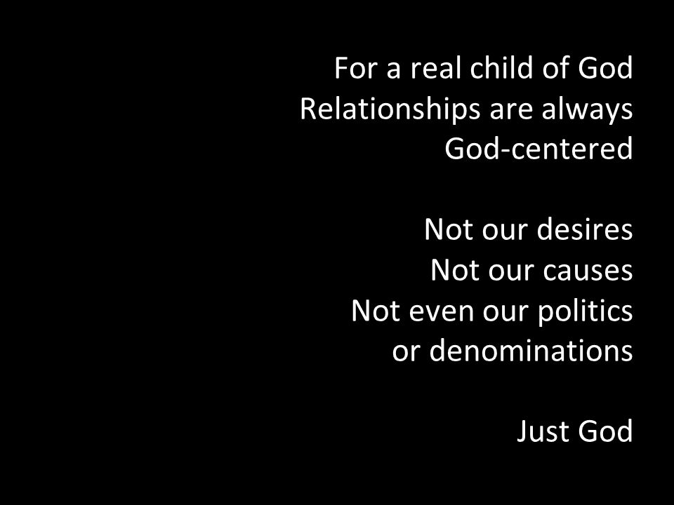 For a real child of God Relationships are always God-centered Not our desires Not our causes Not even our politics or denominations Just God