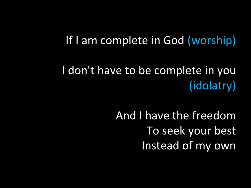 If I am complete in God (worship) I don t have to be complete in you (idolatry) And I have the freedom To seek your best Instead of my own