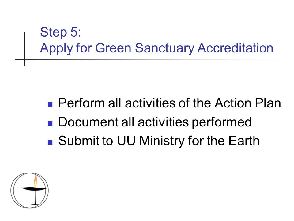 Step 5: Apply for Green Sanctuary Accreditation Perform all activities of the Action Plan Document all activities performed Submit to UU Ministry for