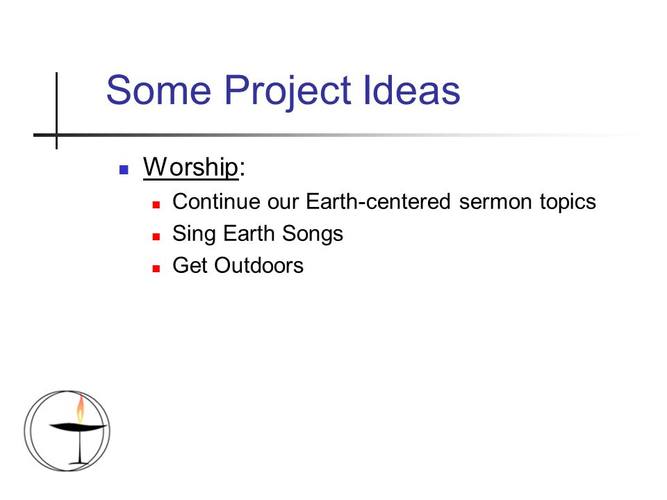 Some Project Ideas Worship: Continue our Earth-centered sermon topics Sing Earth Songs Get Outdoors