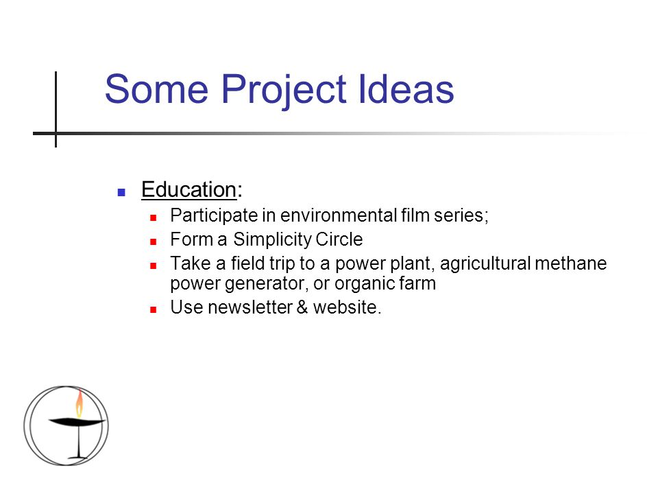 Some Project Ideas Education: Participate in environmental film series; Form a Simplicity Circle Take a field trip to a power plant, agricultural methane power generator, or organic farm Use newsletter & website.