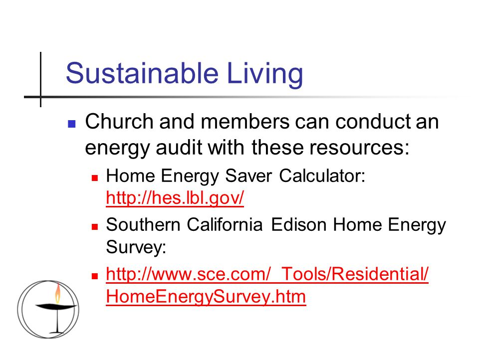 Sustainable Living Church and members can conduct an energy audit with these resources: Home Energy Saver Calculator: http://hes.lbl.gov/ http://hes.lbl.gov/ Southern California Edison Home Energy Survey: http://www.sce.com/_Tools/Residential/ HomeEnergySurvey.htm http://www.sce.com/_Tools/Residential/ HomeEnergySurvey.htm