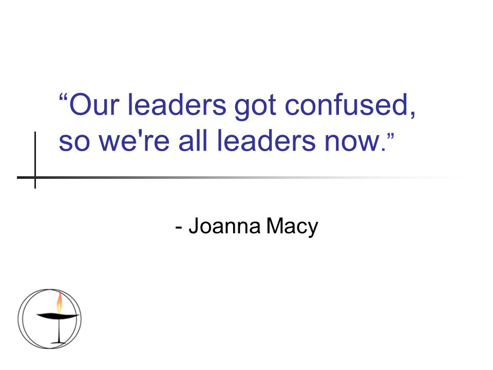 Our leaders got confused, so we re all leaders now. - Joanna Macy