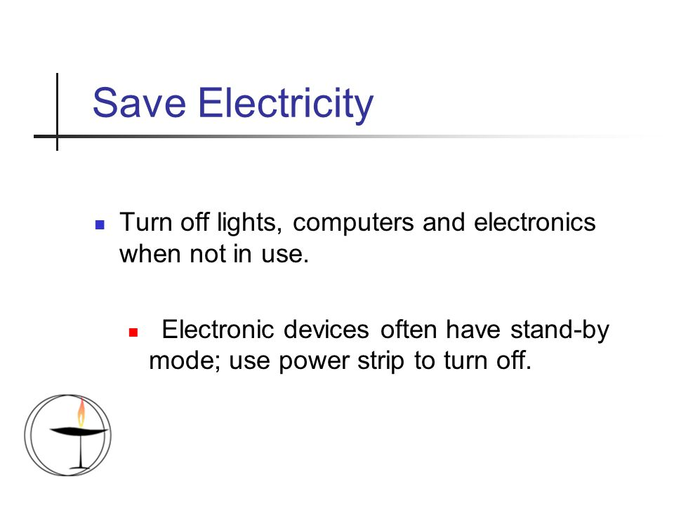 Save Electricity Turn off lights, computers and electronics when not in use. Electronic devices often have stand-by mode; use power strip to turn off.