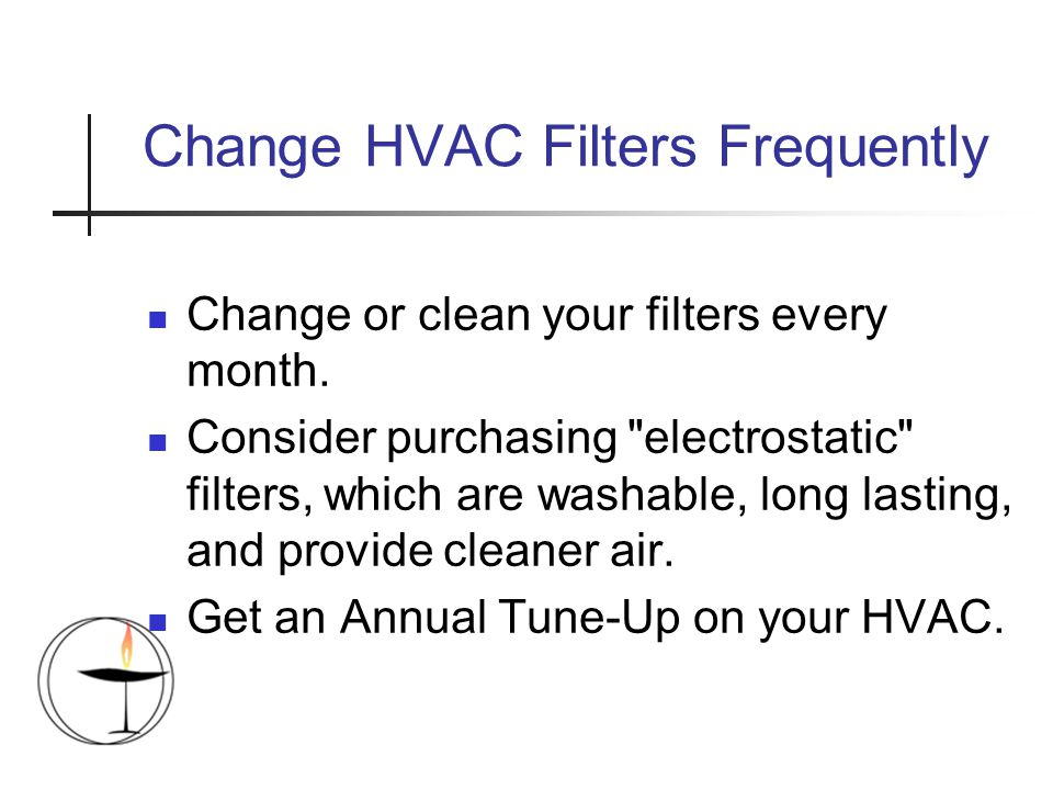 Change HVAC Filters Frequently Change or clean your filters every month.