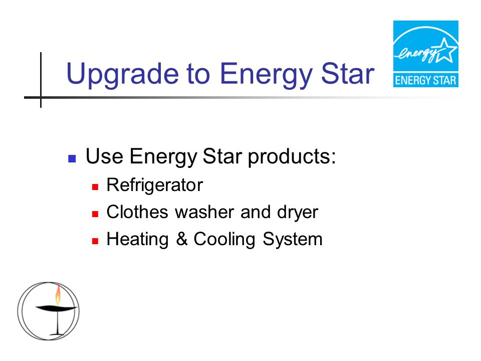 Upgrade to Energy Star Use Energy Star products: Refrigerator Clothes washer and dryer Heating & Cooling System