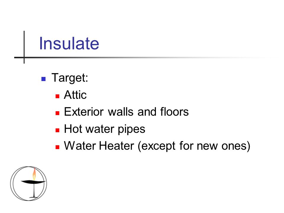 Insulate Target: Attic Exterior walls and floors Hot water pipes Water Heater (except for new ones)