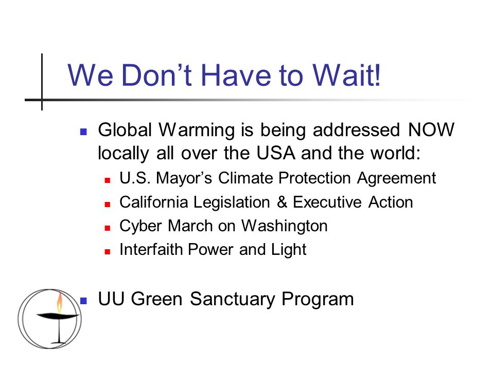 Global Warming is being addressed NOW locally all over the USA and the world: U.S. Mayor's Climate Protection Agreement California Legislation & Execu