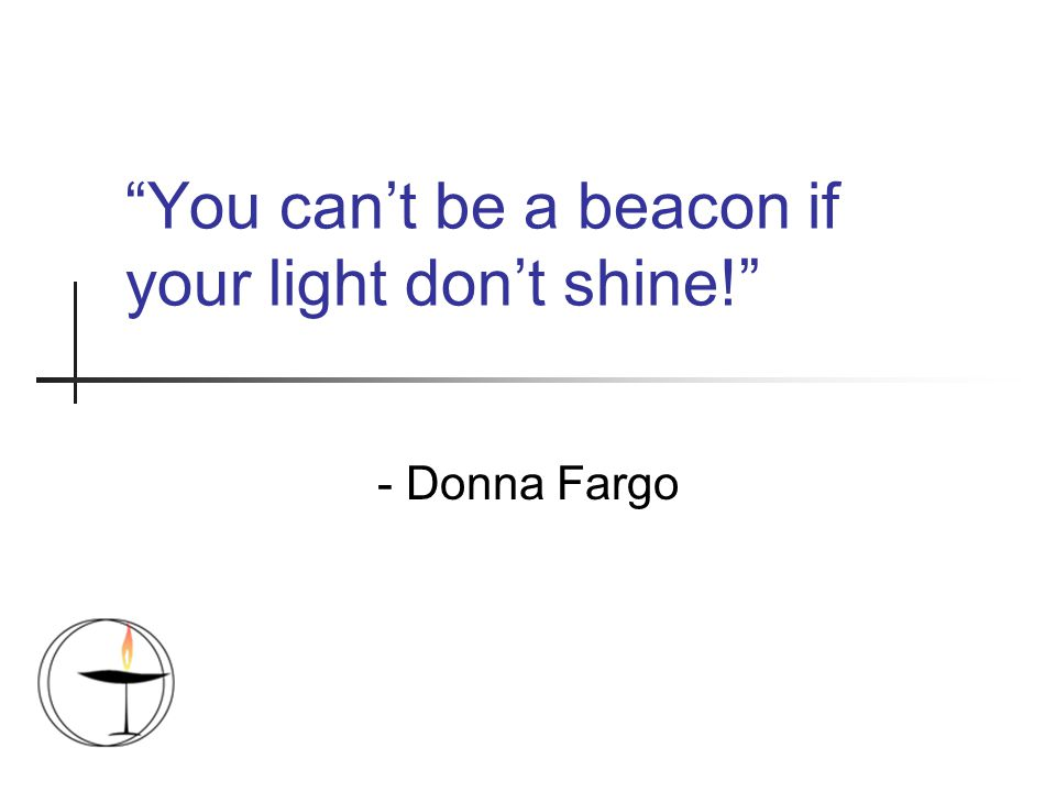 """You can't be a beacon if your light don't shine!"" - Donna Fargo"