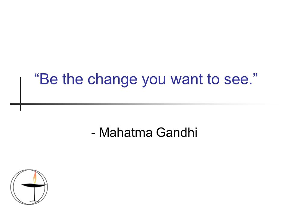 """Be the change you want to see."" - Mahatma Gandhi"