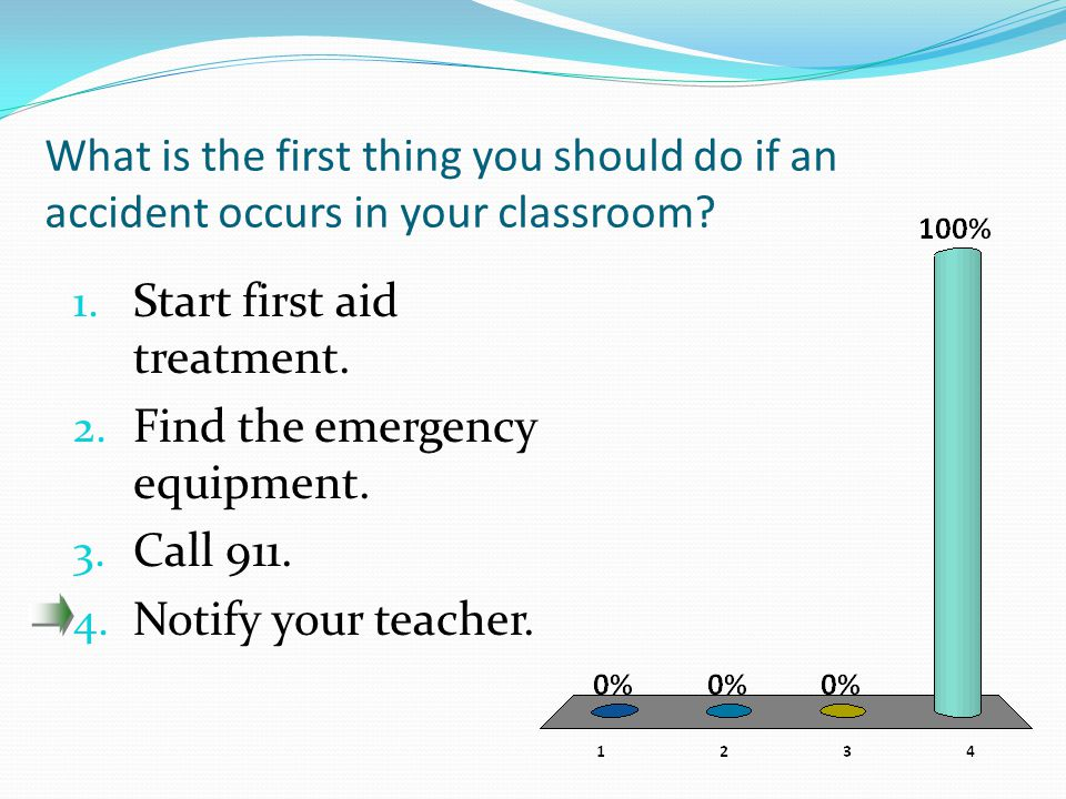 What is the first thing you should do if an accident occurs in your classroom? 1. Start first aid treatment. 2. Find the emergency equipment. 3. Call