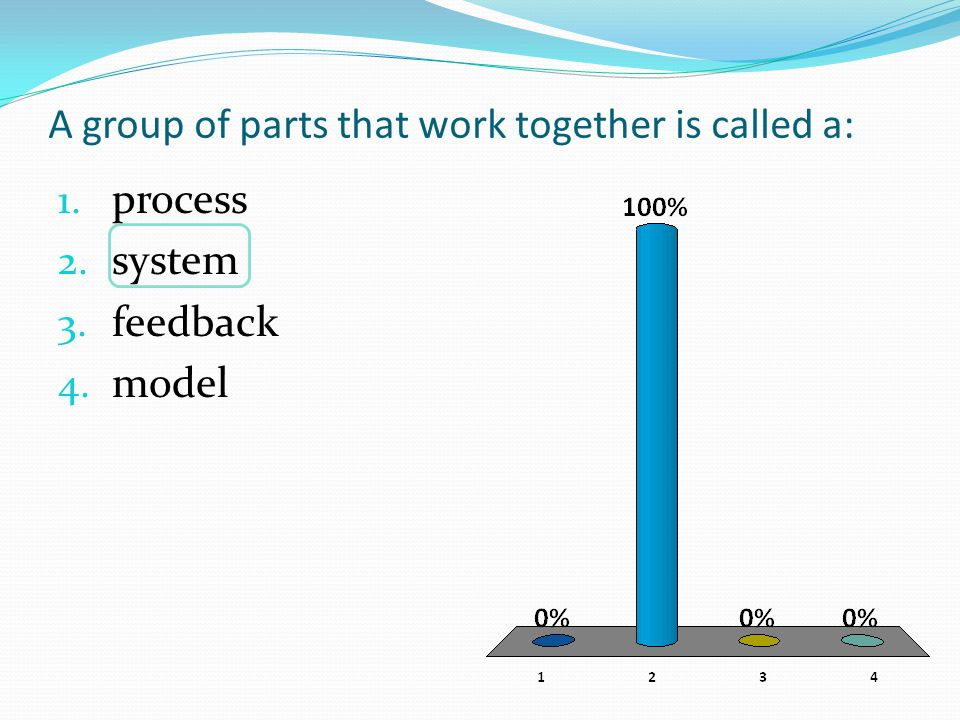 A group of parts that work together is called a: 1. process 2. system 3. feedback 4. model