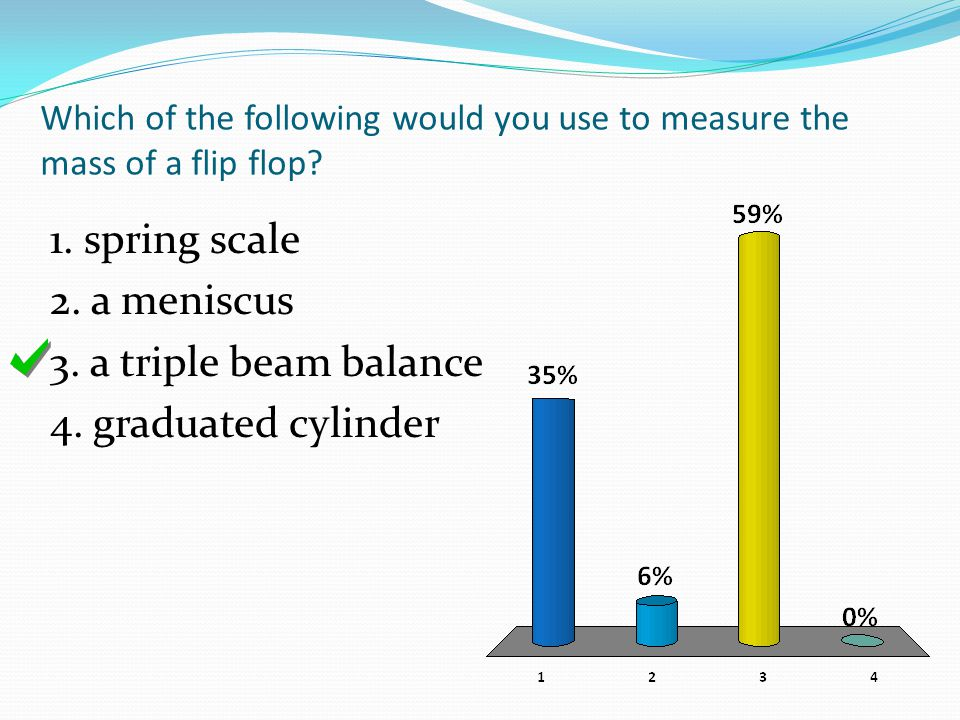 Which of the following would you use to measure the mass of a flip flop? 1. spring scale 2. a meniscus 3. a triple beam balance 4. graduated cylinder