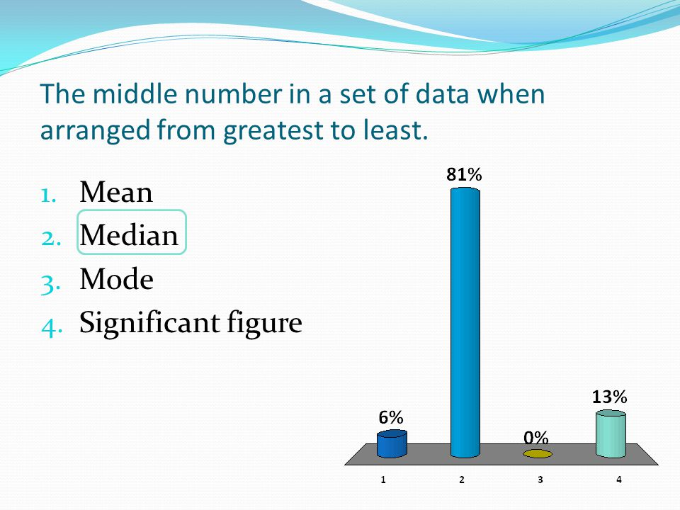The middle number in a set of data when arranged from greatest to least. 1. Mean 2. Median 3. Mode 4. Significant figure