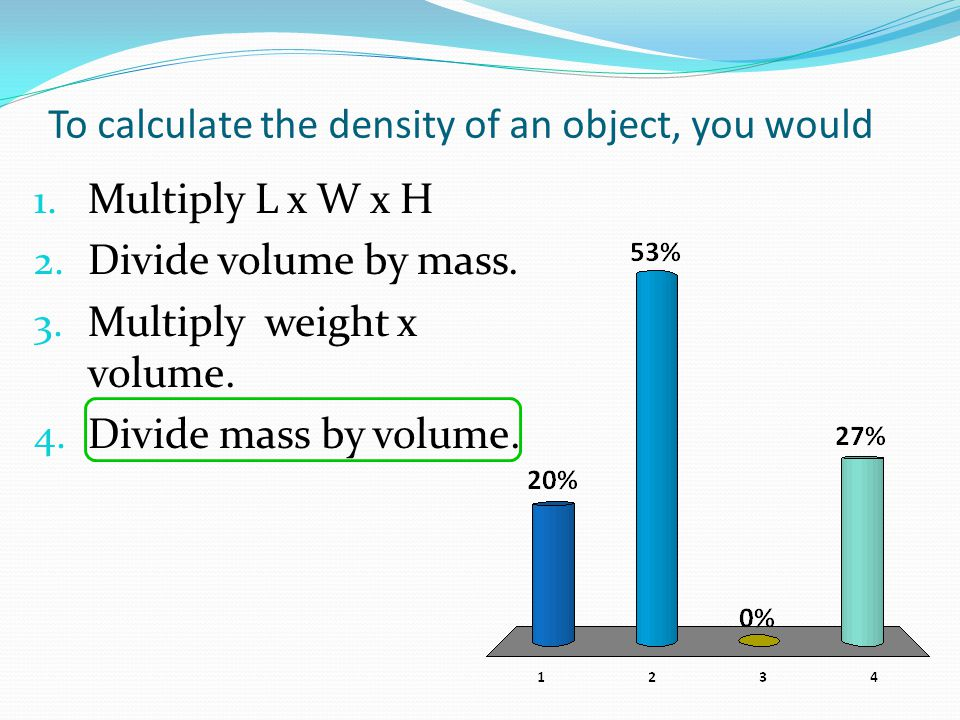 To calculate the density of an object, you would 1. Multiply L x W x H 2. Divide volume by mass. 3. Multiply weight x volume. 4. Divide mass by volume