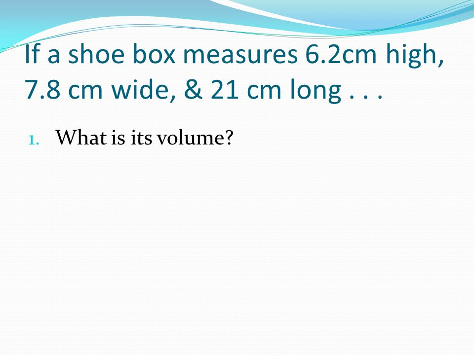 If a shoe box measures 6.2cm high, 7.8 cm wide, & 21 cm long... 1. What is its volume?