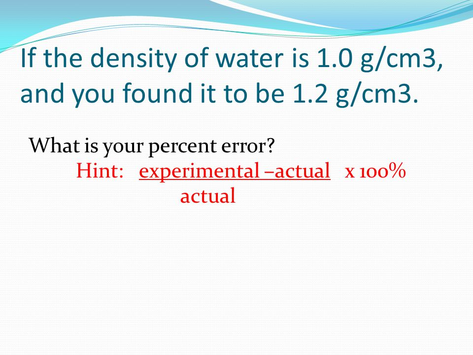 If the density of water is 1.0 g/cm3, and you found it to be 1.2 g/cm3. What is your percent error? Hint: experimental –actual x 100% actual