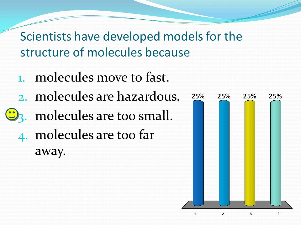 Scientists have developed models for the structure of molecules because 1. molecules move to fast. 2. molecules are hazardous. 3. molecules are too sm