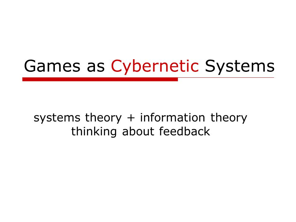 Games as Cybernetic Systems systems theory + information theory thinking about feedback