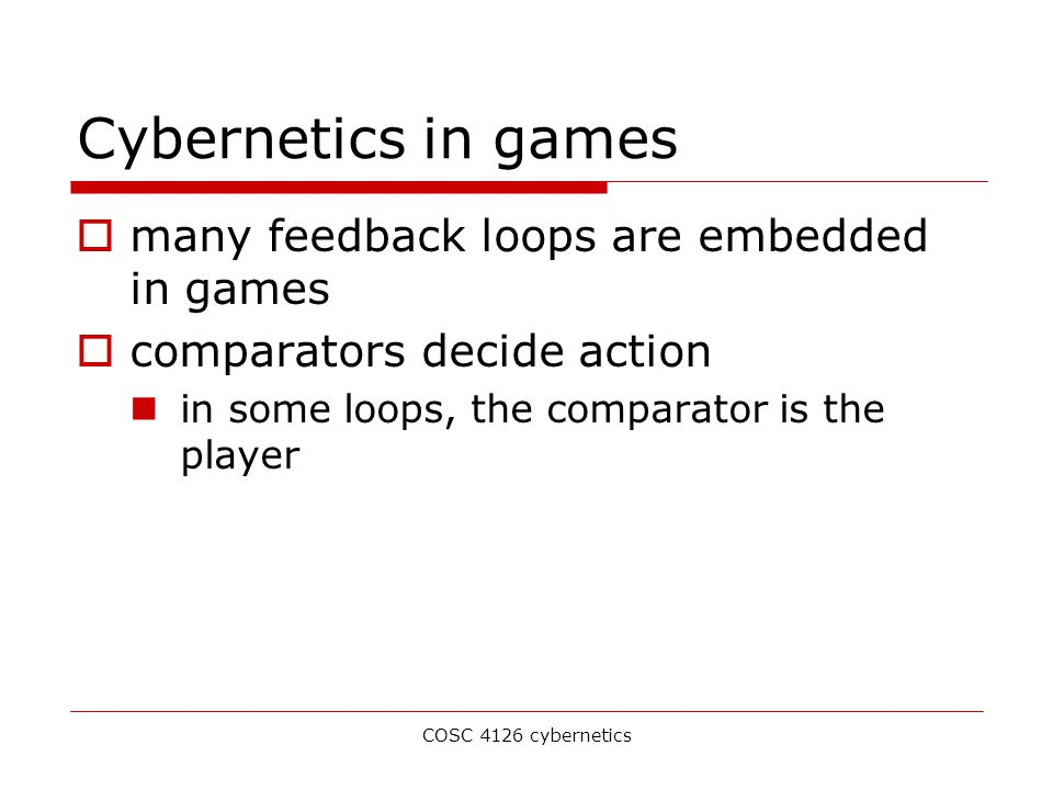 COSC 4126 cybernetics Cybernetics in games  many feedback loops are embedded in games  comparators decide action in some loops, the comparator is the player