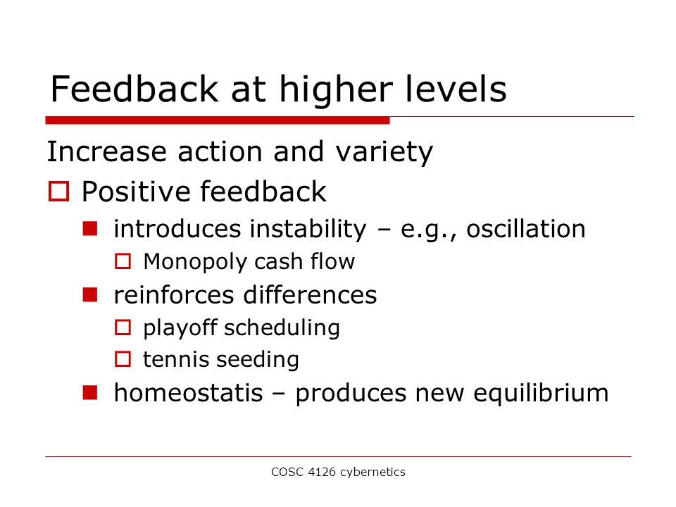 COSC 4126 cybernetics Feedback at higher levels Increase action and variety  Positive feedback introduces instability – e.g., oscillation  Monopoly cash flow reinforces differences  playoff scheduling  tennis seeding homeostatis – produces new equilibrium