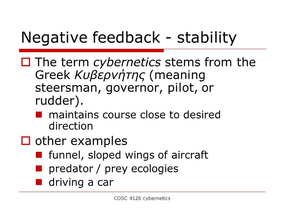 COSC 4126 cybernetics Negative feedback - stability  The term cybernetics stems from the Greek Κυβερνήτης (meaning steersman, governor, pilot, or rudder).