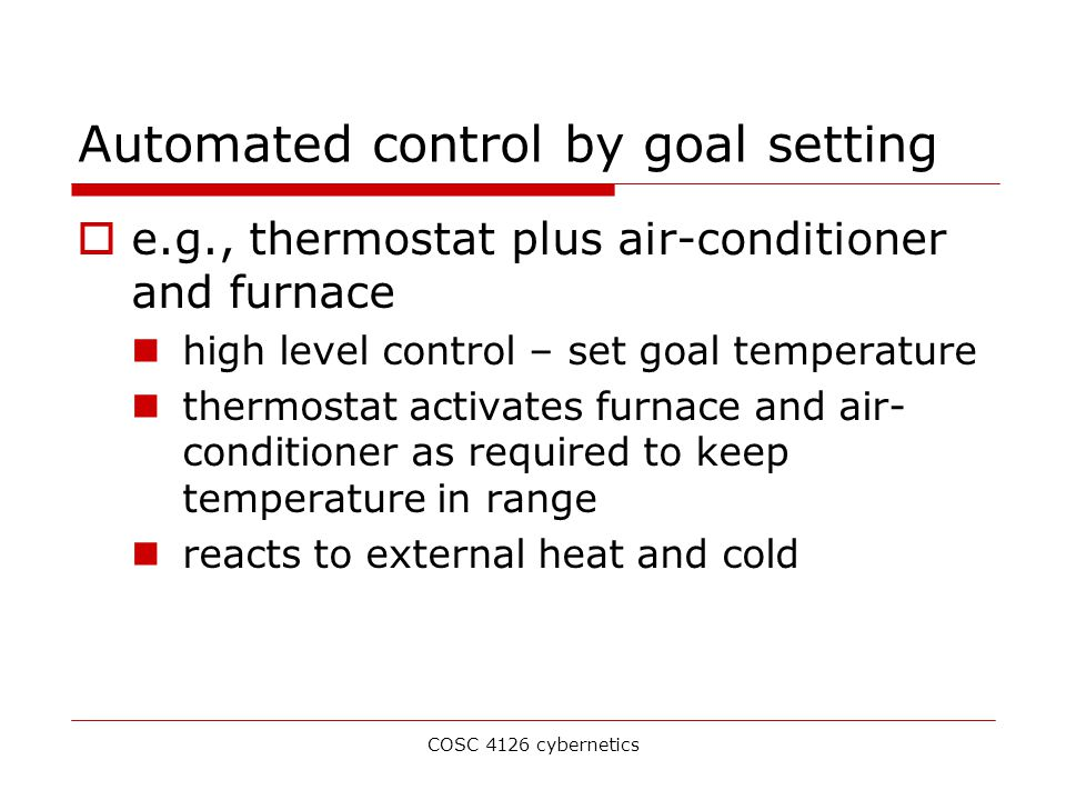 COSC 4126 cybernetics Automated control by goal setting  e.g., thermostat plus air-conditioner and furnace high level control – set goal temperature thermostat activates furnace and air- conditioner as required to keep temperature in range reacts to external heat and cold