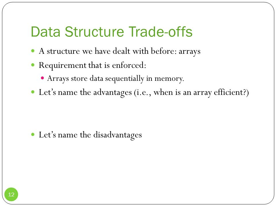 Data Structure Trade-offs A structure we have dealt with before: arrays Requirement that is enforced: Arrays store data sequentially in memory.