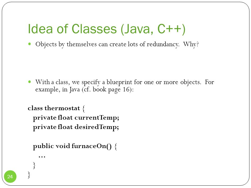 Idea of Classes (Java, C++) Objects by themselves can create lots of redundancy.